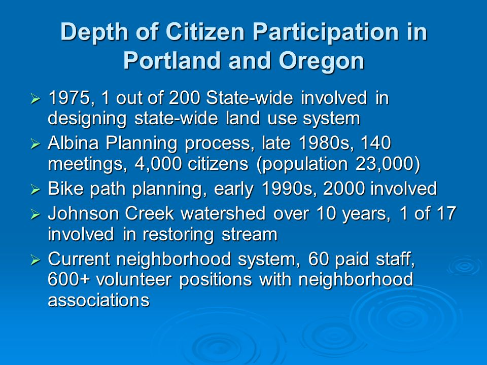 Depth of Citizen Participation in Portland and Oregon  1975, 1 out of 200 State-wide involved in designing state-wide land use system  Albina Planning process, late 1980s, 140 meetings, 4,000 citizens (population 23,000)  Bike path planning, early 1990s, 2000 involved  Johnson Creek watershed over 10 years, 1 of 17 involved in restoring stream  Current neighborhood system, 60 paid staff, 600+ volunteer positions with neighborhood associations
