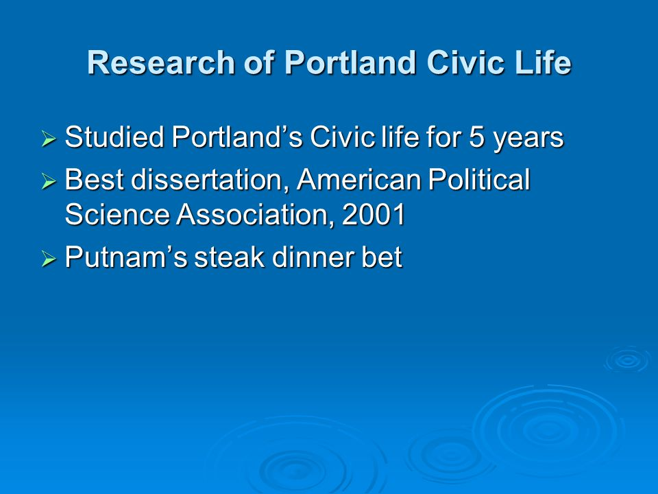 Research of Portland Civic Life  Studied Portland's Civic life for 5 years  Best dissertation, American Political Science Association, 2001  Putnam's steak dinner bet