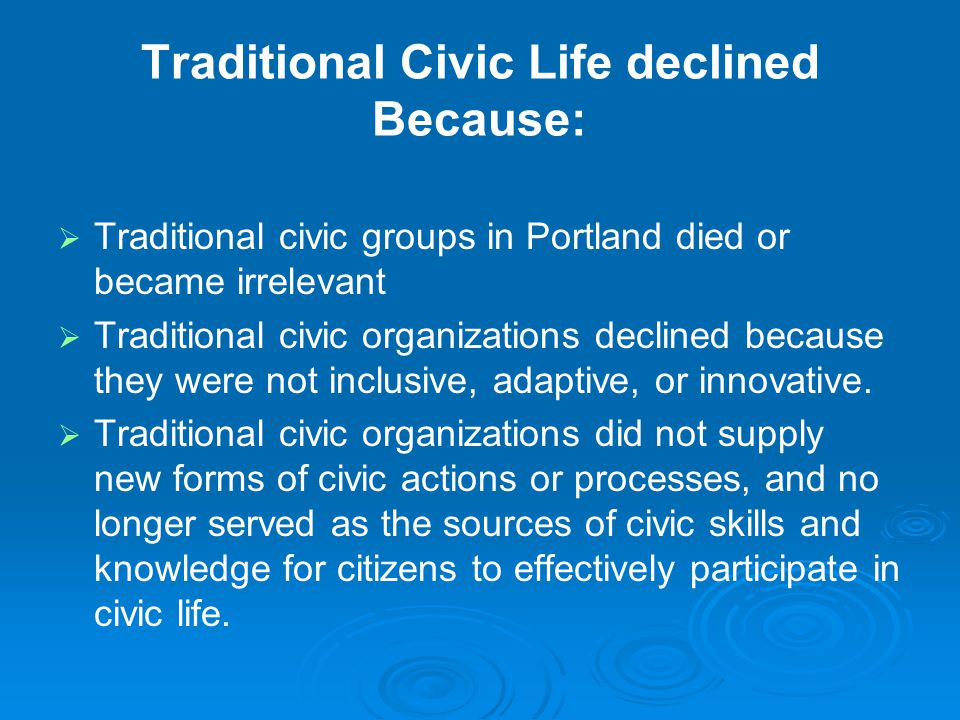Traditional Civic Life declined Because:   Traditional civic groups in Portland died or became irrelevant   Traditional civic organizations declined because they were not inclusive, adaptive, or innovative.