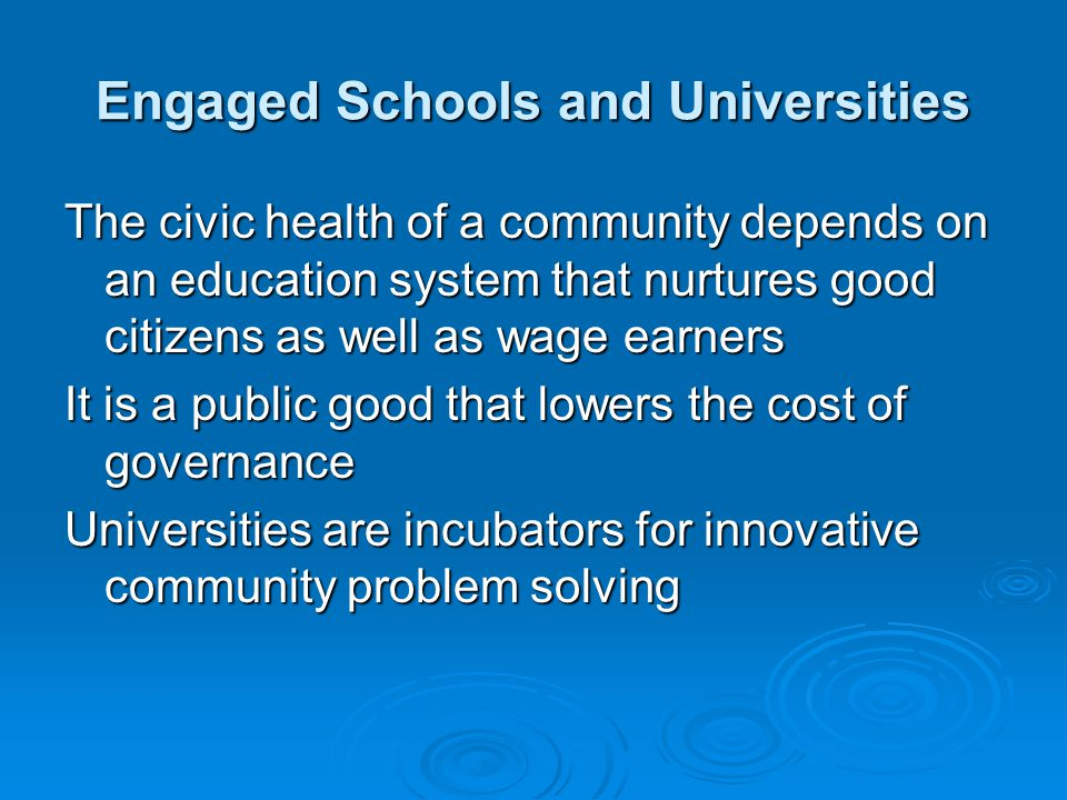 Engaged Schools and Universities The civic health of a community depends on an education system that nurtures good citizens as well as wage earners It