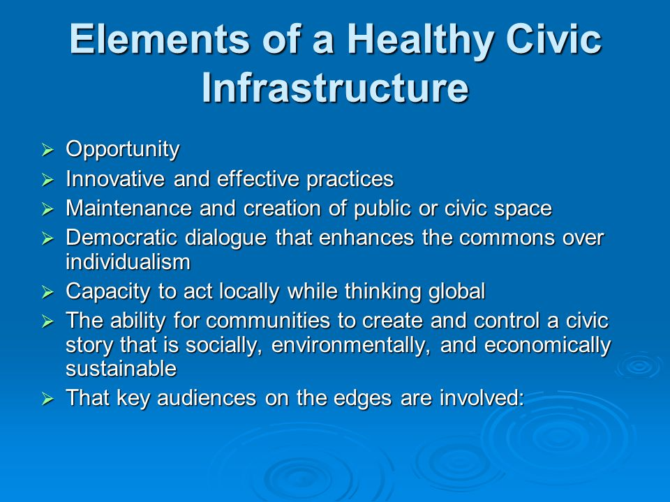 Elements of a Healthy Civic Infrastructure  Opportunity  Innovative and effective practices  Maintenance and creation of public or civic space  Democratic dialogue that enhances the commons over individualism  Capacity to act locally while thinking global  The ability for communities to create and control a civic story that is socially, environmentally, and economically sustainable  That key audiences on the edges are involved: