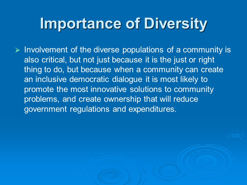 Importance of Diversity   Involvement of the diverse populations of a community is also critical, but not just because it is the just or right thing to do, but because when a community can create an inclusive democratic dialogue it is most likely to promote the most innovative solutions to community problems, and create ownership that will reduce government regulations and expenditures.