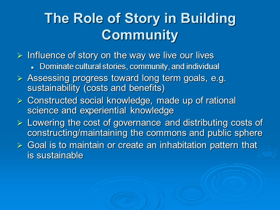 The Role of Story in Building Community  Influence of story on the way we live our lives Dominate cultural stories, community, and individual Dominate cultural stories, community, and individual  Assessing progress toward long term goals, e.g.