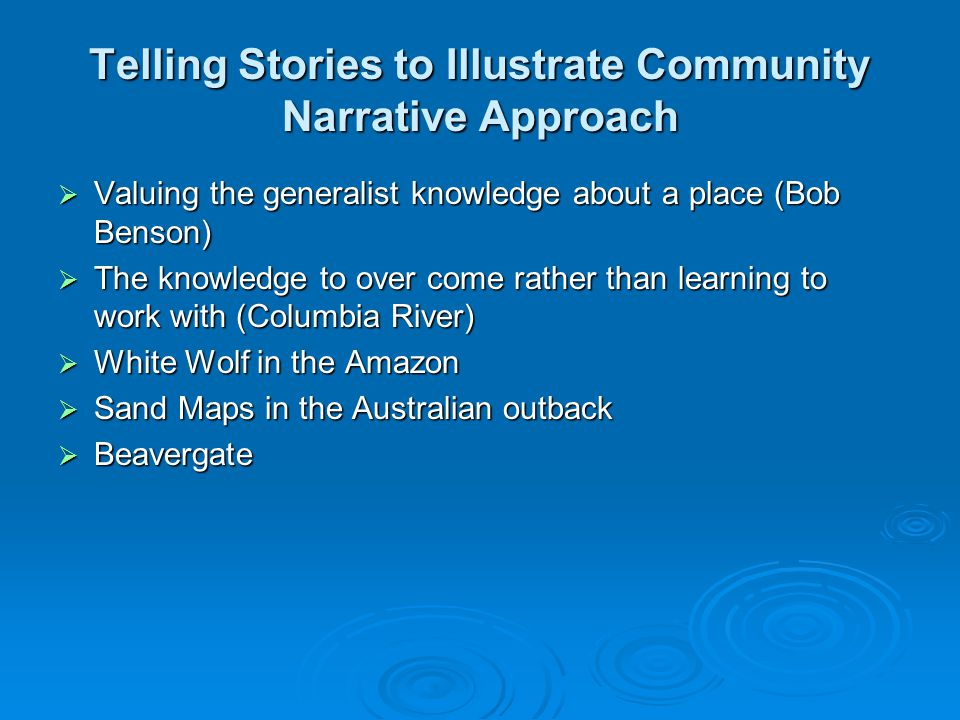 Telling Stories to Illustrate Community Narrative Approach  Valuing the generalist knowledge about a place (Bob Benson)  The knowledge to over come rather than learning to work with (Columbia River)  White Wolf in the Amazon  Sand Maps in the Australian outback  Beavergate