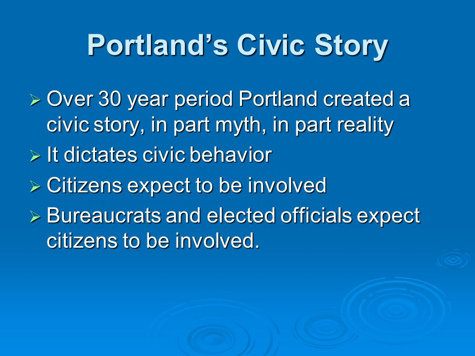 Portland's Civic Story  Over 30 year period Portland created a civic story, in part myth, in part reality  It dictates civic behavior  Citizens expect to be involved  Bureaucrats and elected officials expect citizens to be involved.