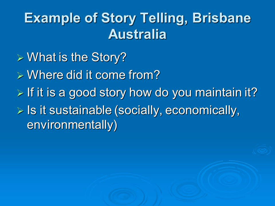 Example of Story Telling, Brisbane Australia  What is the Story?  Where did it come from?  If it is a good story how do you maintain it?  Is it su