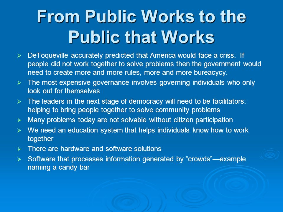 From Public Works to the Public that Works   DeToqueville accurately predicted that America would face a criss. If people did not work together to s