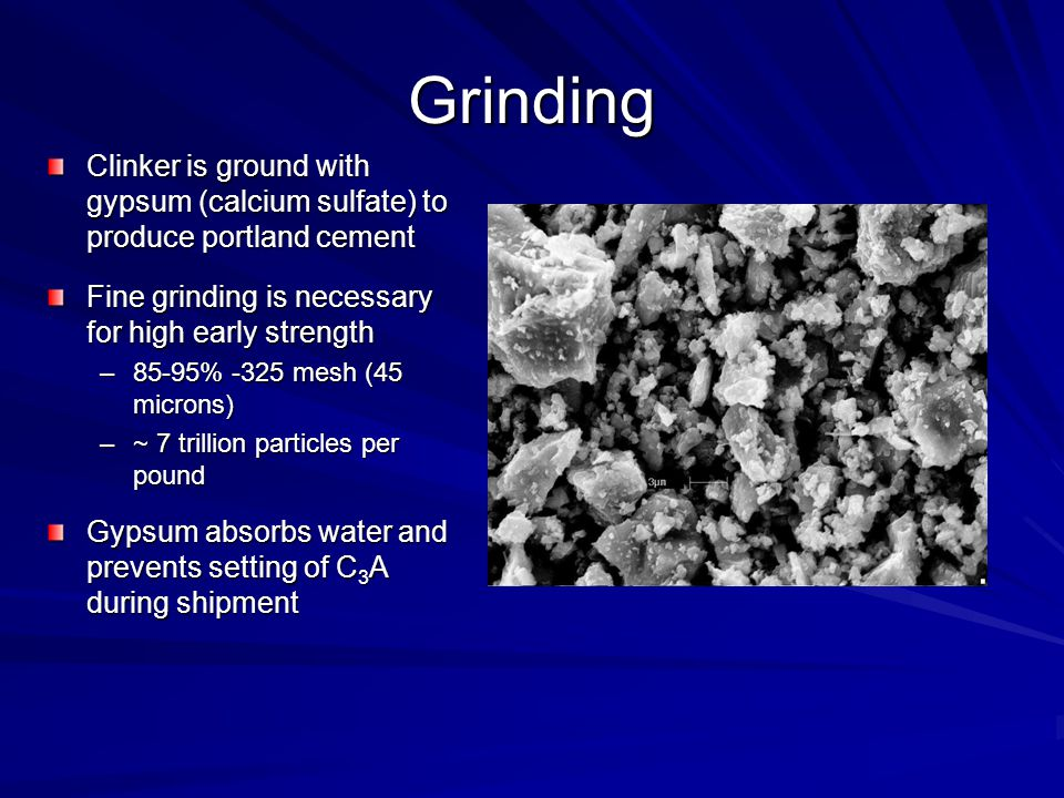 Grinding Clinker is ground with gypsum (calcium sulfate) to produce portland cement Fine grinding is necessary for high early strength –85-95% -325 mesh (45 microns) –~ 7 trillion particles per pound Gypsum absorbs water and prevents setting of C 3 A during shipment