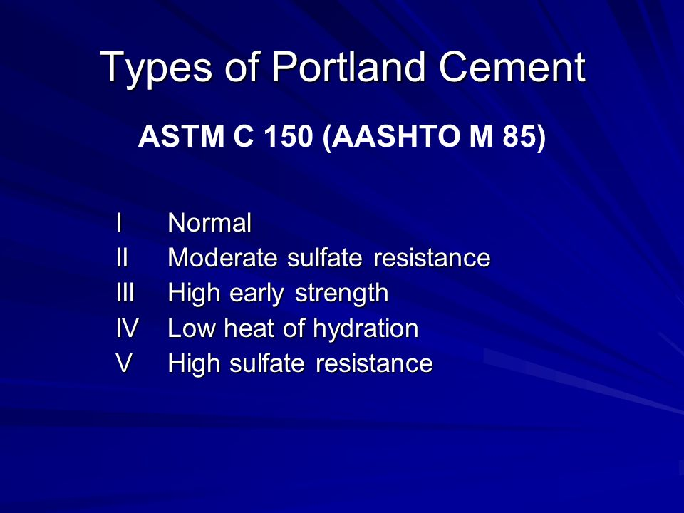 Types of Portland Cement INormal IIModerate sulfate resistance IIIHigh early strength IVLow heat of hydration VHigh sulfate resistance ASTM C 150 (AASHTO M 85)
