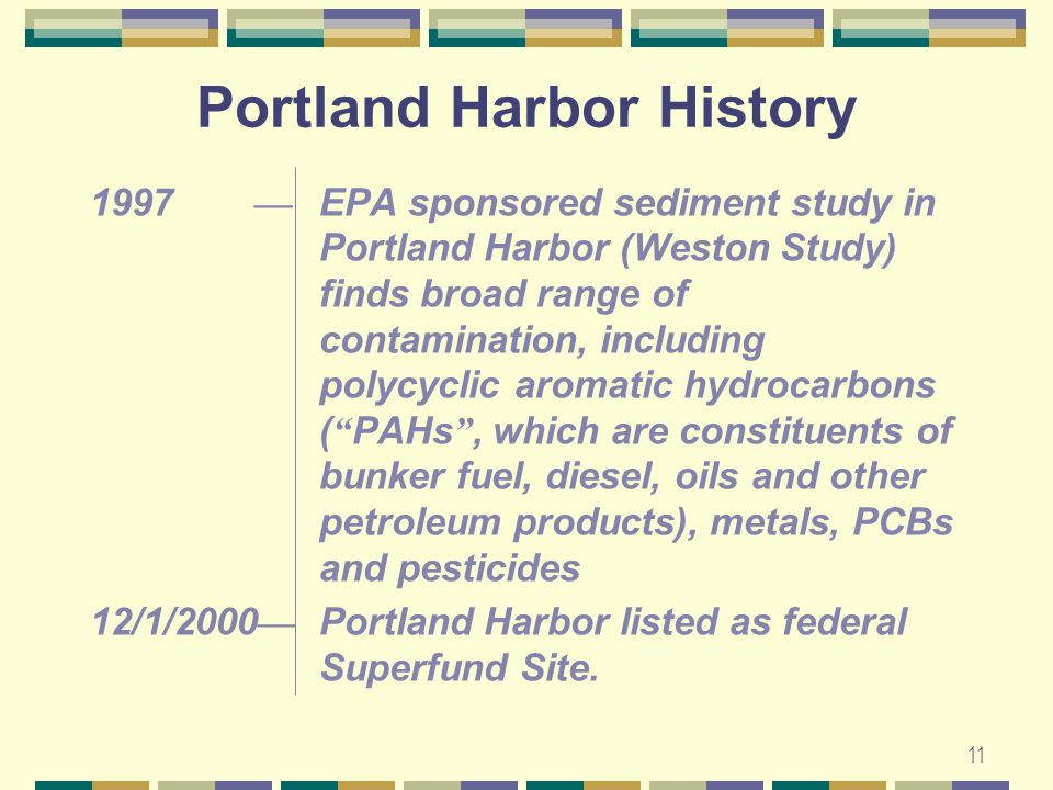 11 1997 — EPA sponsored sediment study in Portland Harbor (Weston Study) finds broad range of contamination, including polycyclic aromatic hydrocarbons ( PAHs , which are constituents of bunker fuel, diesel, oils and other petroleum products), metals, PCBs and pesticides 12/1/2000 — Portland Harbor listed as federal Superfund Site.