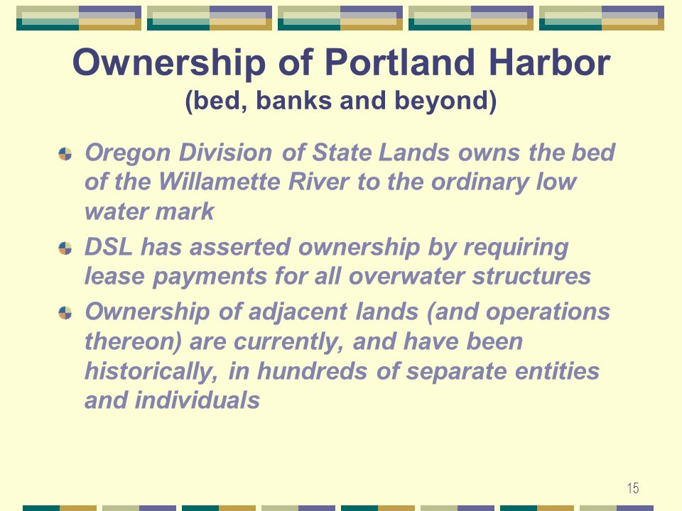 15 Ownership of Portland Harbor (bed, banks and beyond) Oregon Division of State Lands owns the bed of the Willamette River to the ordinary low water mark DSL has asserted ownership by requiring lease payments for all overwater structures Ownership of adjacent lands (and operations thereon) are currently, and have been historically, in hundreds of separate entities and individuals