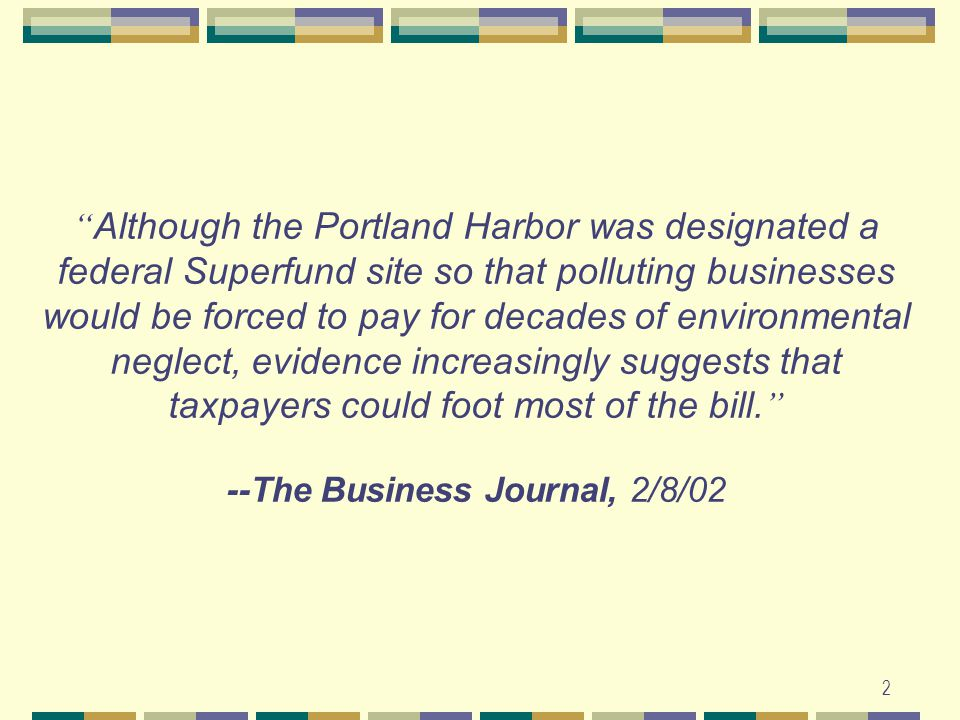 2 Although the Portland Harbor was designated a federal Superfund site so that polluting businesses would be forced to pay for decades of environmental neglect, evidence increasingly suggests that taxpayers could foot most of the bill.