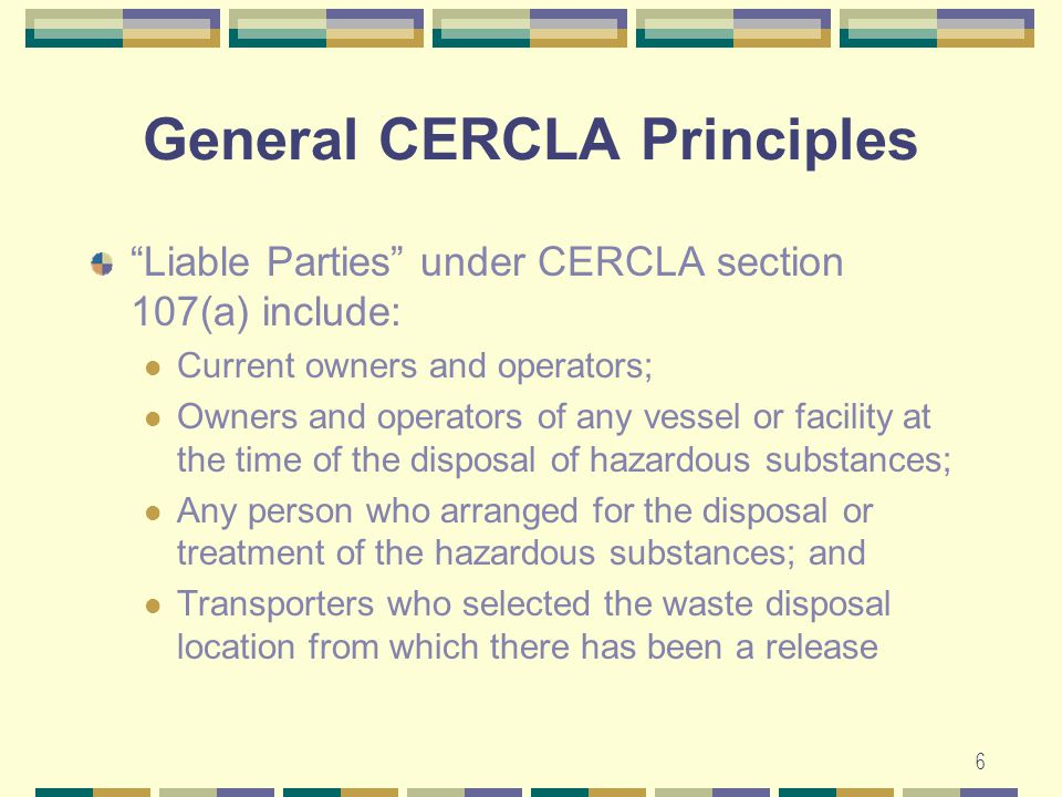 6 General CERCLA Principles Liable Parties under CERCLA section 107(a) include: Current owners and operators; Owners and operators of any vessel or facility at the time of the disposal of hazardous substances; Any person who arranged for the disposal or treatment of the hazardous substances; and Transporters who selected the waste disposal location from which there has been a release