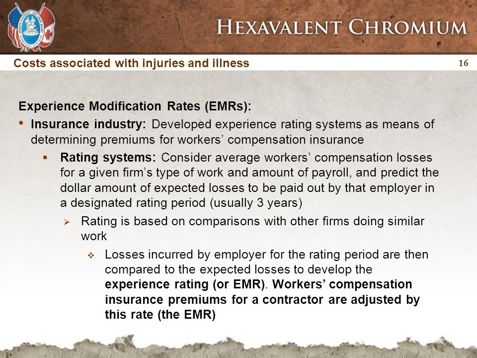 16 Costs associated with injuries and illness Experience Modification Rates (EMRs): Insurance industry: Developed experience rating systems as means of determining premiums for workers' compensation insurance  Rating systems: Consider average workers' compensation losses for a given firm's type of work and amount of payroll, and predict the dollar amount of expected losses to be paid out by that employer in a designated rating period (usually 3 years)  Rating is based on comparisons with other firms doing similar work  Losses incurred by employer for the rating period are then compared to the expected losses to develop the experience rating (or EMR).