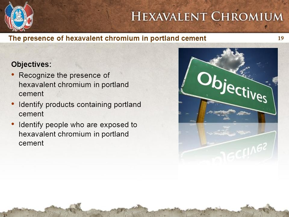 19 The presence of hexavalent chromium in portland cement Objectives: Recognize the presence of hexavalent chromium in portland cement Identify products containing portland cement Identify people who are exposed to hexavalent chromium in portland cement