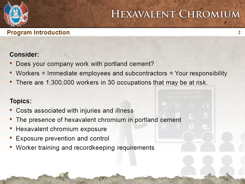 3 3 Program Introduction OSHA hazard communication: Worker training must address:  Hazards associated with hexavalent chromium  Signs and symptoms of hexavalent chromium-related health effects  Preventative measures (PPE, exposure controls, hygiene)  Worker access to hygiene facilities, PPE, and information (e.g., MSDSs)