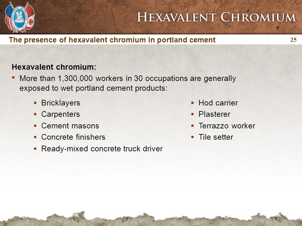 25  Hod carrier  Plasterer  Terrazzo worker  Tile setter Hexavalent chromium: More than 1,300,000 workers in 30 occupations are generally exposed