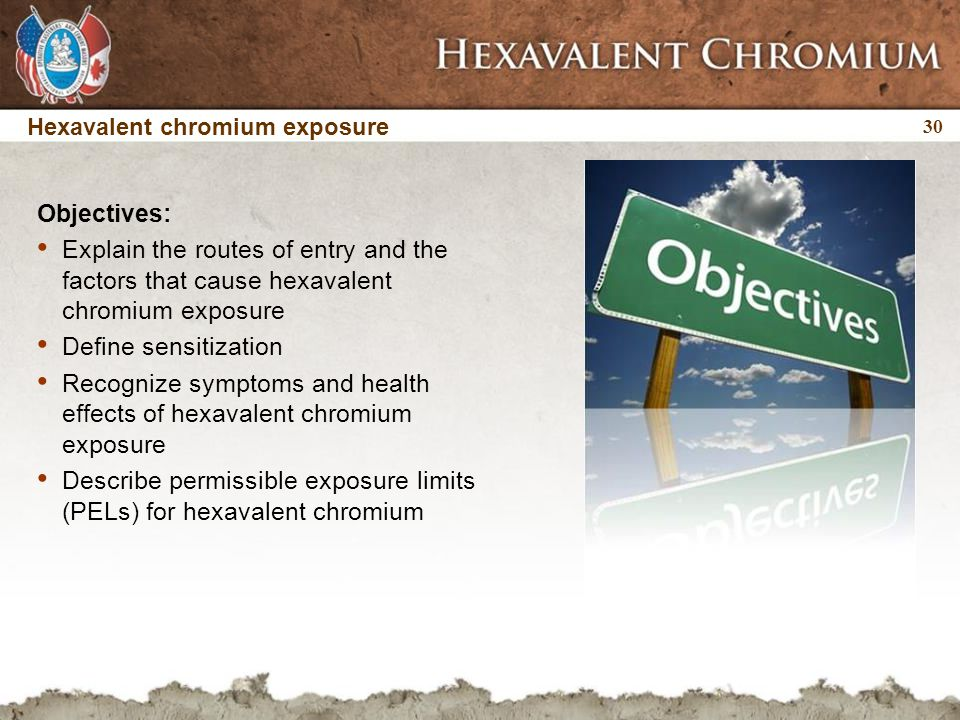 30 Objectives: Explain the routes of entry and the factors that cause hexavalent chromium exposure Define sensitization Recognize symptoms and health effects of hexavalent chromium exposure Describe permissible exposure limits (PELs) for hexavalent chromium Hexavalent chromium exposure
