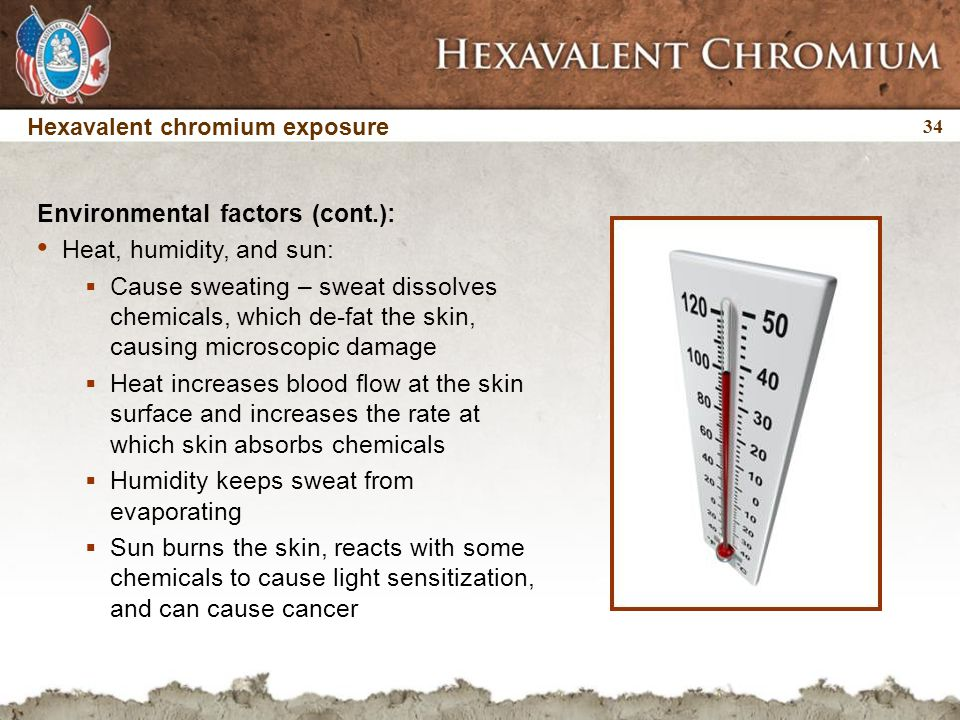 34 Hexavalent chromium exposure Environmental factors (cont.): Heat, humidity, and sun:  Cause sweating – sweat dissolves chemicals, which de-fat the skin, causing microscopic damage  Heat increases blood flow at the skin surface and increases the rate at which skin absorbs chemicals  Humidity keeps sweat from evaporating  Sun burns the skin, reacts with some chemicals to cause light sensitization, and can cause cancer