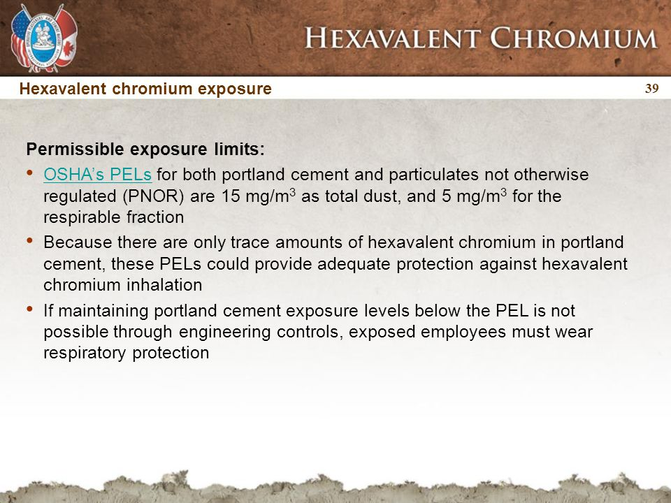 39 Hexavalent chromium exposure Permissible exposure limits: OSHA's PELs for both portland cement and particulates not otherwise regulated (PNOR) are