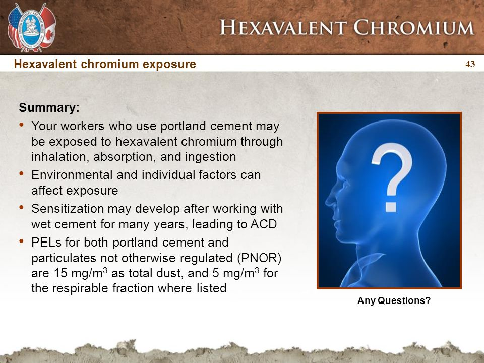 43 Any Questions? Hexavalent chromium exposure Summary: Your workers who use portland cement may be exposed to hexavalent chromium through inhalation,