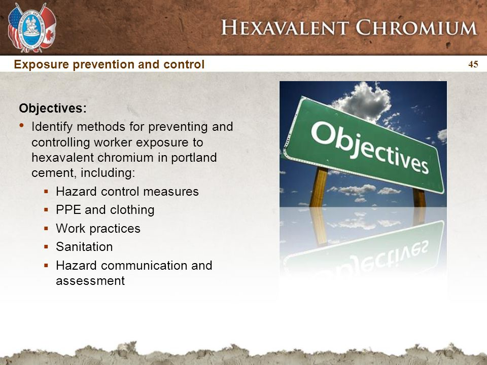 45 Exposure prevention and control Objectives: Identify methods for preventing and controlling worker exposure to hexavalent chromium in portland cement, including:  Hazard control measures  PPE and clothing  Work practices  Sanitation  Hazard communication and assessment