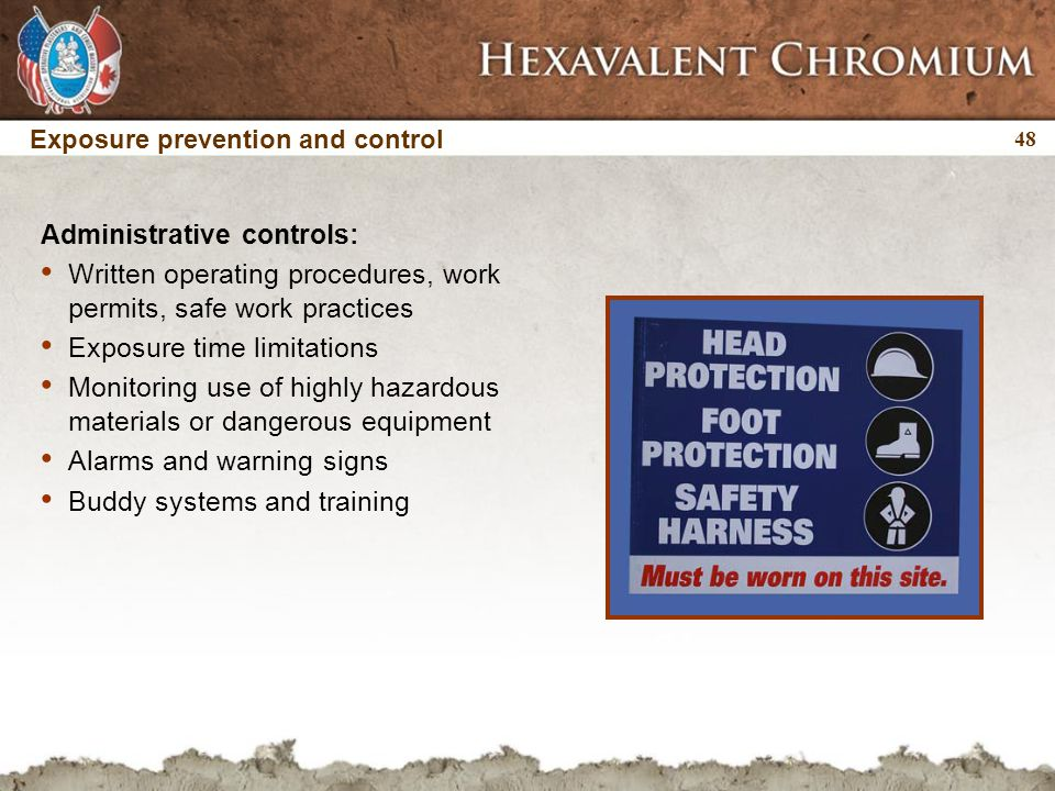 48 Administrative controls: Written operating procedures, work permits, safe work practices Exposure time limitations Monitoring use of highly hazardous materials or dangerous equipment Alarms and warning signs Buddy systems and training Exposure prevention and control