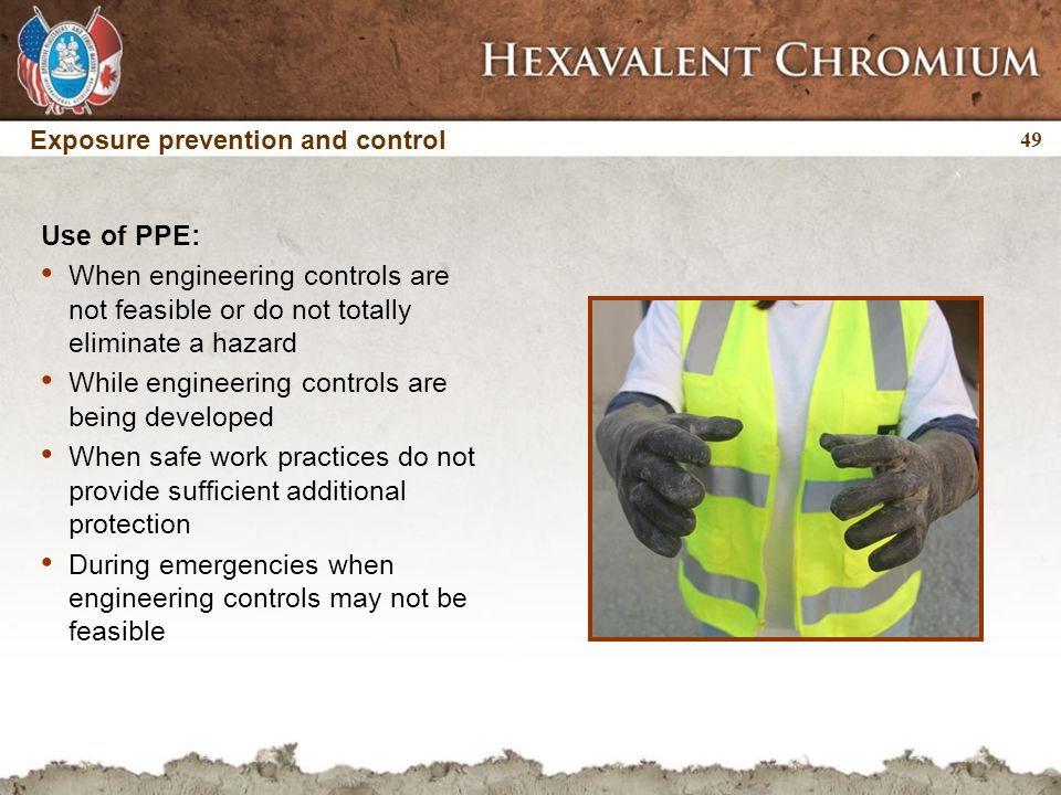 49 Use of PPE: When engineering controls are not feasible or do not totally eliminate a hazard While engineering controls are being developed When safe work practices do not provide sufficient additional protection During emergencies when engineering controls may not be feasible Exposure prevention and control