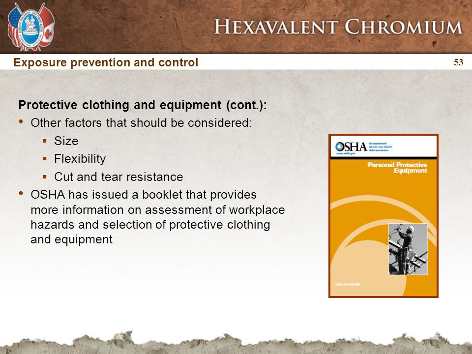 53 Exposure prevention and control Protective clothing and equipment (cont.): Other factors that should be considered:  Size  Flexibility  Cut and tear resistance OSHA has issued a booklet that provides more information on assessment of workplace hazards and selection of protective clothing and equipment