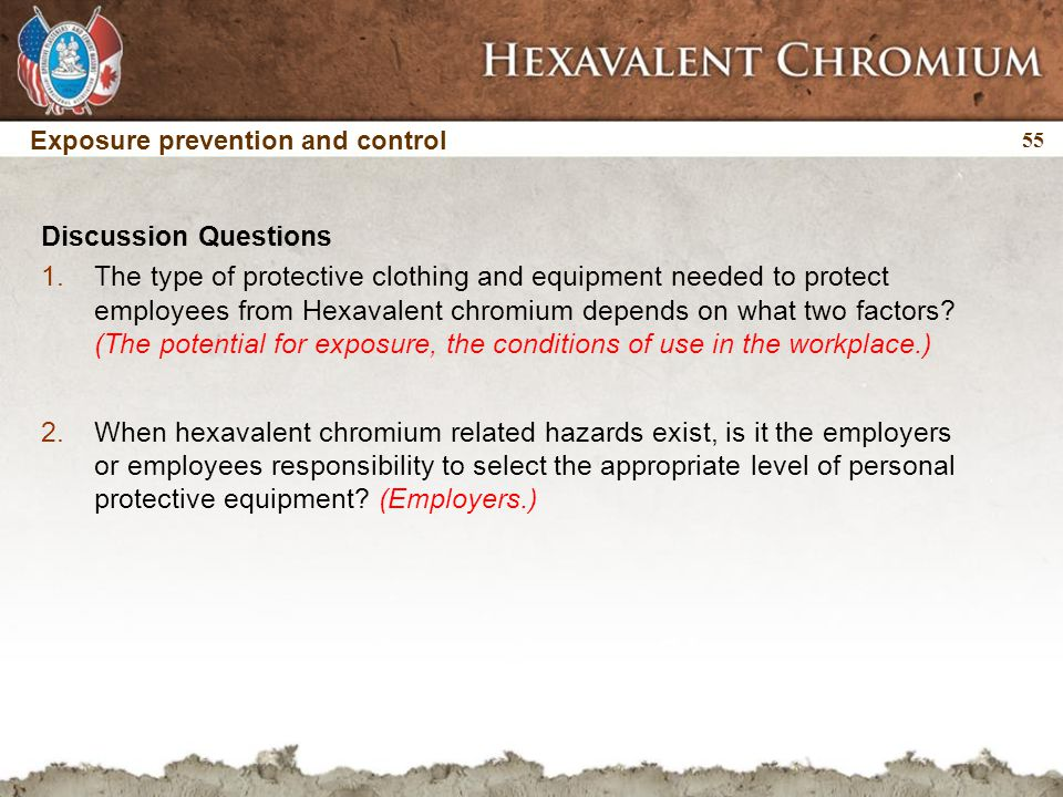 55 Discussion Questions 1.The type of protective clothing and equipment needed to protect employees from Hexavalent chromium depends on what two facto
