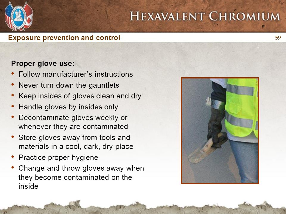 59 Exposure prevention and control Proper glove use: Follow manufacturer's instructions Never turn down the gauntlets Keep insides of gloves clean and dry Handle gloves by insides only Decontaminate gloves weekly or whenever they are contaminated Store gloves away from tools and materials in a cool, dark, dry place Practice proper hygiene Change and throw gloves away when they become contaminated on the inside