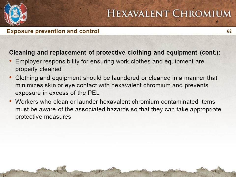 62 Exposure prevention and control Cleaning and replacement of protective clothing and equipment (cont.): Employer responsibility for ensuring work clothes and equipment are properly cleaned Clothing and equipment should be laundered or cleaned in a manner that minimizes skin or eye contact with hexavalent chromium and prevents exposure in excess of the PEL Workers who clean or launder hexavalent chromium contaminated items must be aware of the associated hazards so that they can take appropriate protective measures