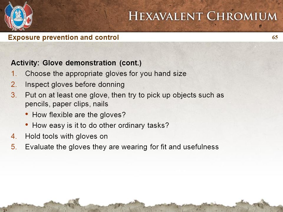 65 Exposure prevention and control Activity: Glove demonstration (cont.) 1.Choose the appropriate gloves for you hand size 2.Inspect gloves before don
