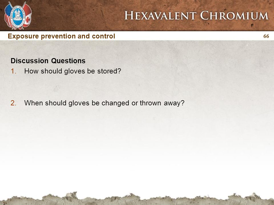 66 Exposure prevention and control Discussion Questions 1.How should gloves be stored? 2.When should gloves be changed or thrown away?