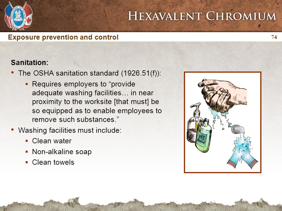 "74 Exposure prevention and control Sanitation: The OSHA sanitation standard (1926.51(f)):  Requires employers to ""provide adequate washing facilities"