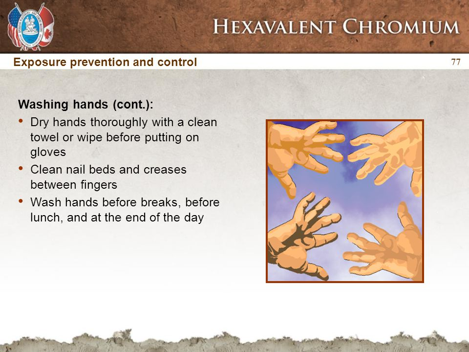 77 Exposure prevention and control Washing hands (cont.): Dry hands thoroughly with a clean towel or wipe before putting on gloves Clean nail beds and