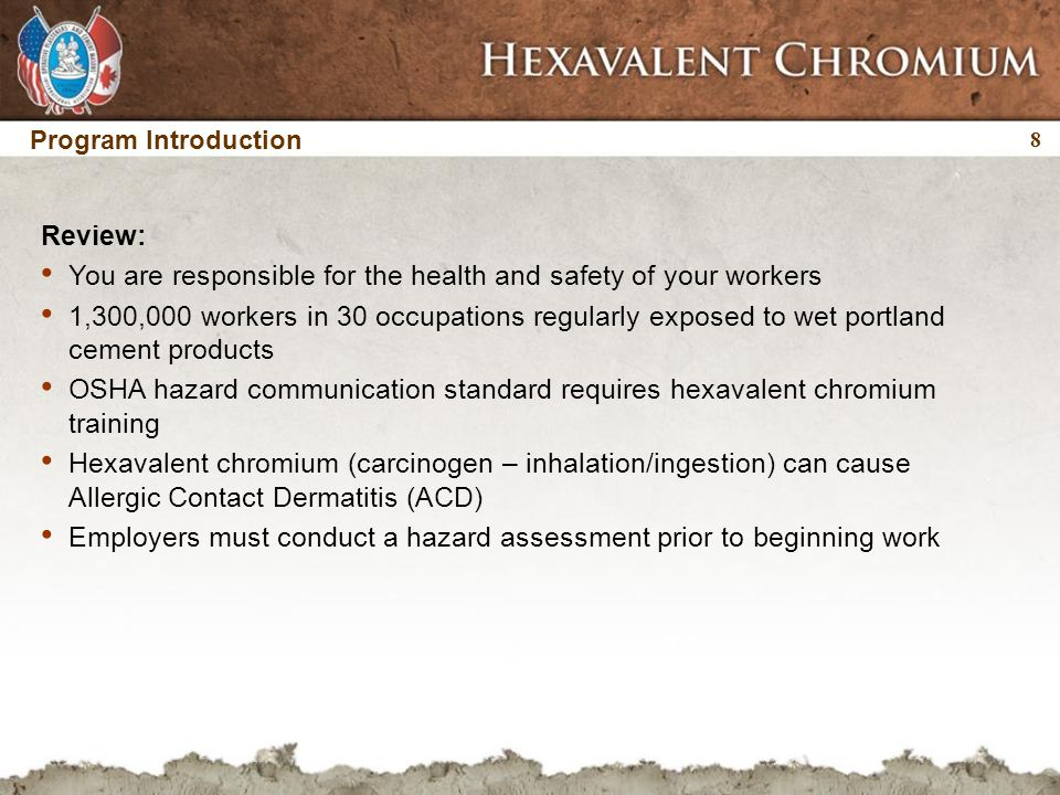 8 8 Program Introduction Review: You are responsible for the health and safety of your workers 1,300,000 workers in 30 occupations regularly exposed to wet portland cement products OSHA hazard communication standard requires hexavalent chromium training Hexavalent chromium (carcinogen – inhalation/ingestion) can cause Allergic Contact Dermatitis (ACD) Employers must conduct a hazard assessment prior to beginning work
