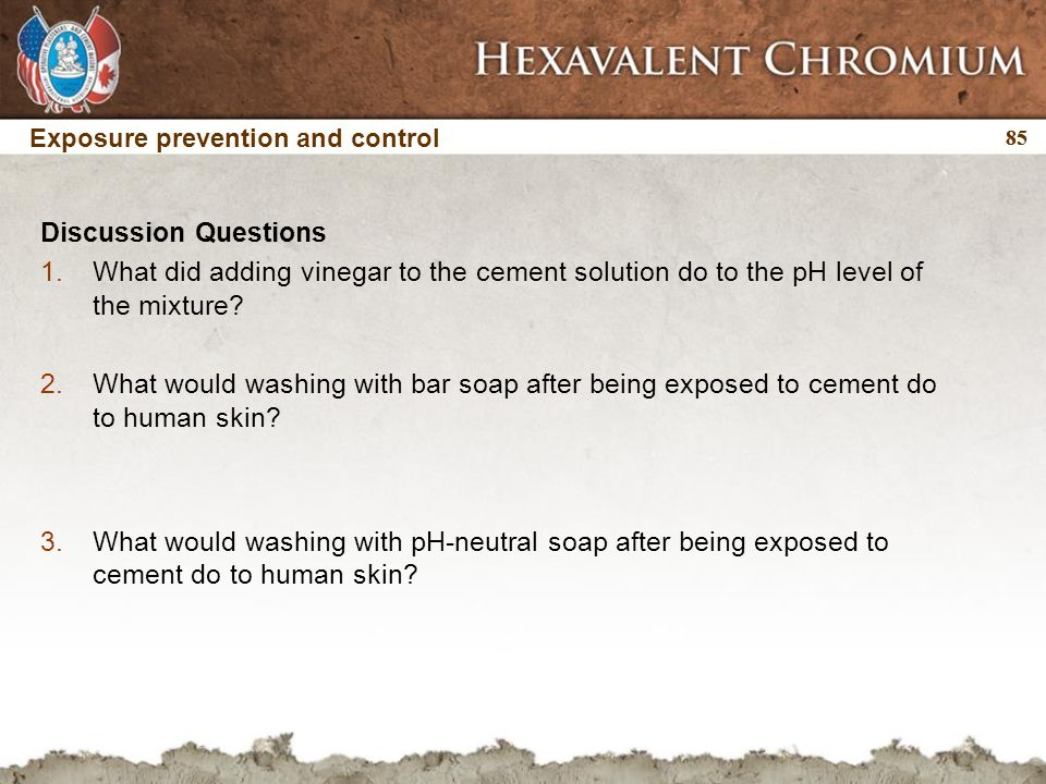 85 Discussion Questions 1.What did adding vinegar to the cement solution do to the pH level of the mixture? 2.What would washing with bar soap after b