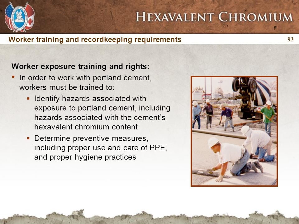 93 Worker training and recordkeeping requirements Worker exposure training and rights: In order to work with portland cement, workers must be trained to:  Identify hazards associated with exposure to portland cement, including hazards associated with the cement's hexavalent chromium content  Determine preventive measures, including proper use and care of PPE, and proper hygiene practices
