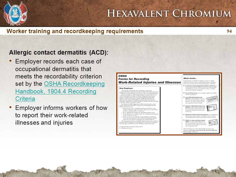 94 Worker training and recordkeeping requirements Allergic contact dermatitis (ACD): Employer records each case of occupational dermatitis that meets the recordability criterion set by the OSHA Recordkeeping Handbook, 1904.4 Recording CriteriaOSHA Recordkeeping Handbook, 1904.4 Recording Criteria Employer informs workers of how to report their work-related illnesses and injuries