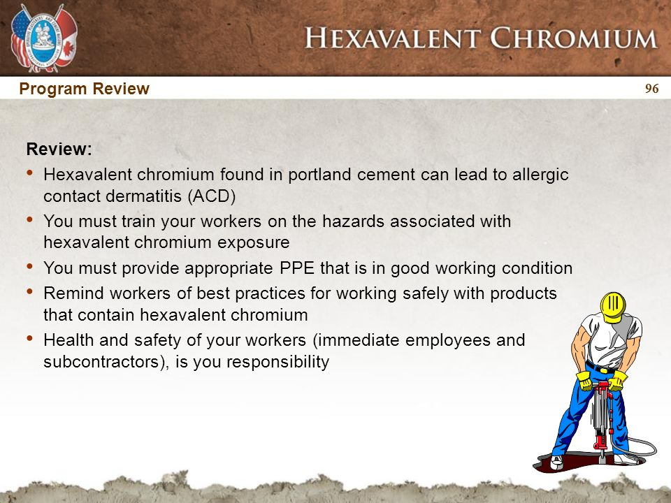 Program Review 96 Review: Hexavalent chromium found in portland cement can lead to allergic contact dermatitis (ACD) You must train your workers on the hazards associated with hexavalent chromium exposure You must provide appropriate PPE that is in good working condition Remind workers of best practices for working safely with products that contain hexavalent chromium Health and safety of your workers (immediate employees and subcontractors), is you responsibility