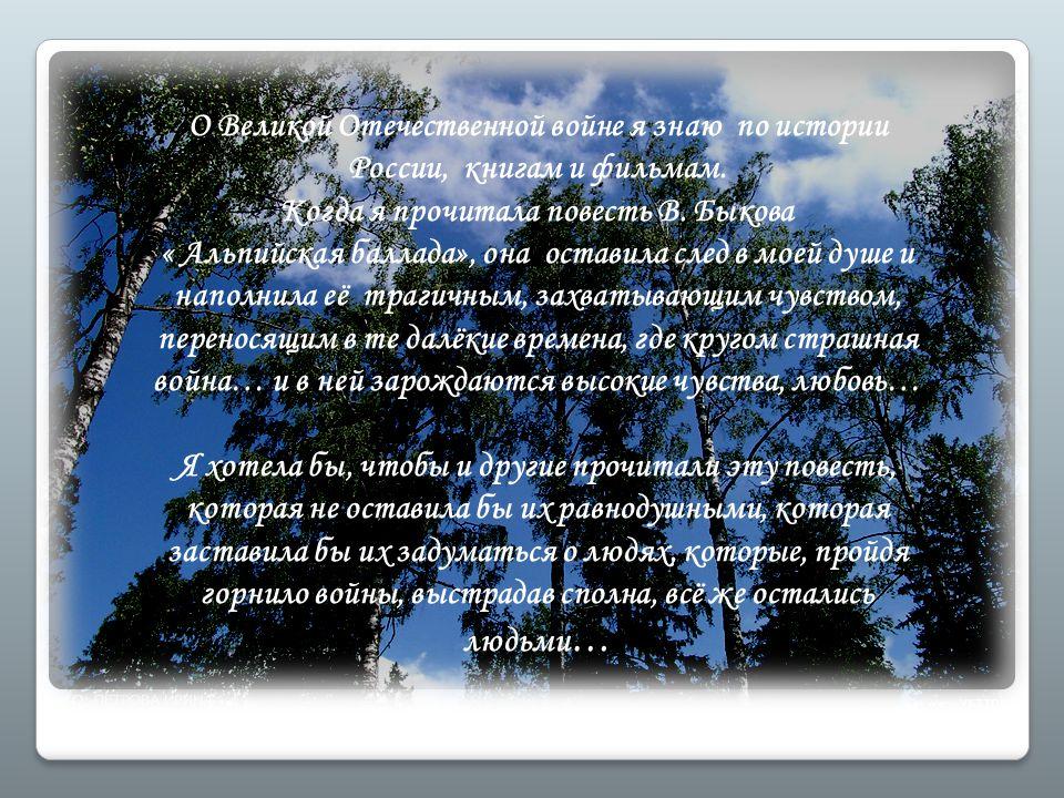 О Великой Отечественной войне я знаю по истории России, книгам и фильмам. Когда я прочитала повесть В. Быкова « Альпийская баллада», она оставила след