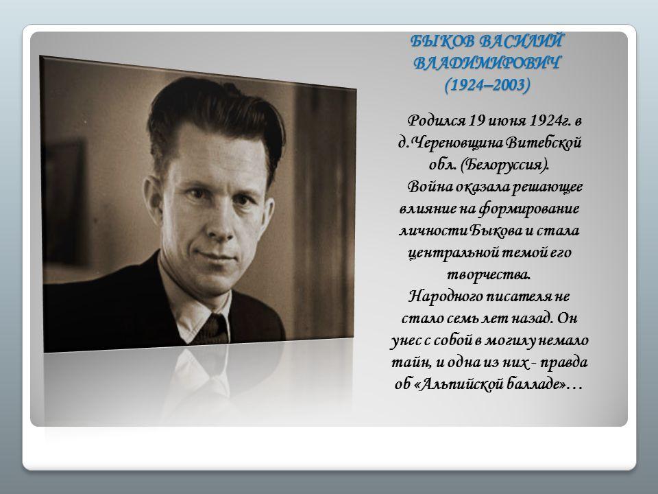 БЫКОВ ВАСИЛИЙ ВЛАДИМИРОВИЧ (1924–2003) Родился 19 июня 1924г. в д.Череновщина Витебской обл. (Белоруссия). Война оказала решающее влияние на формирова