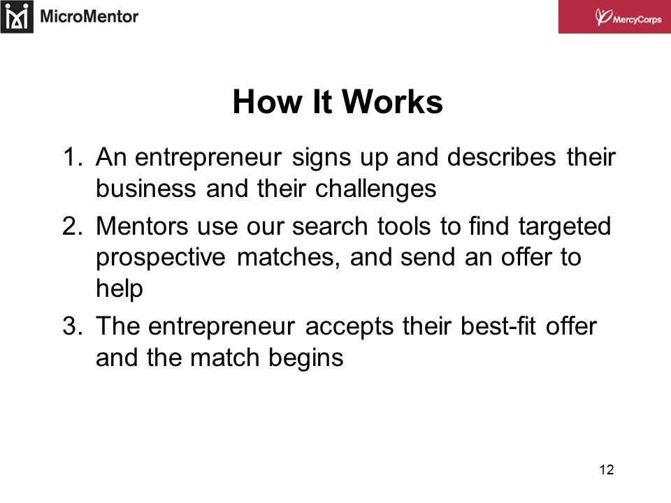 12 How It Works 1.An entrepreneur signs up and describes their business and their challenges 2.Mentors use our search tools to find targeted prospective matches, and send an offer to help 3.The entrepreneur accepts their best-fit offer and the match begins