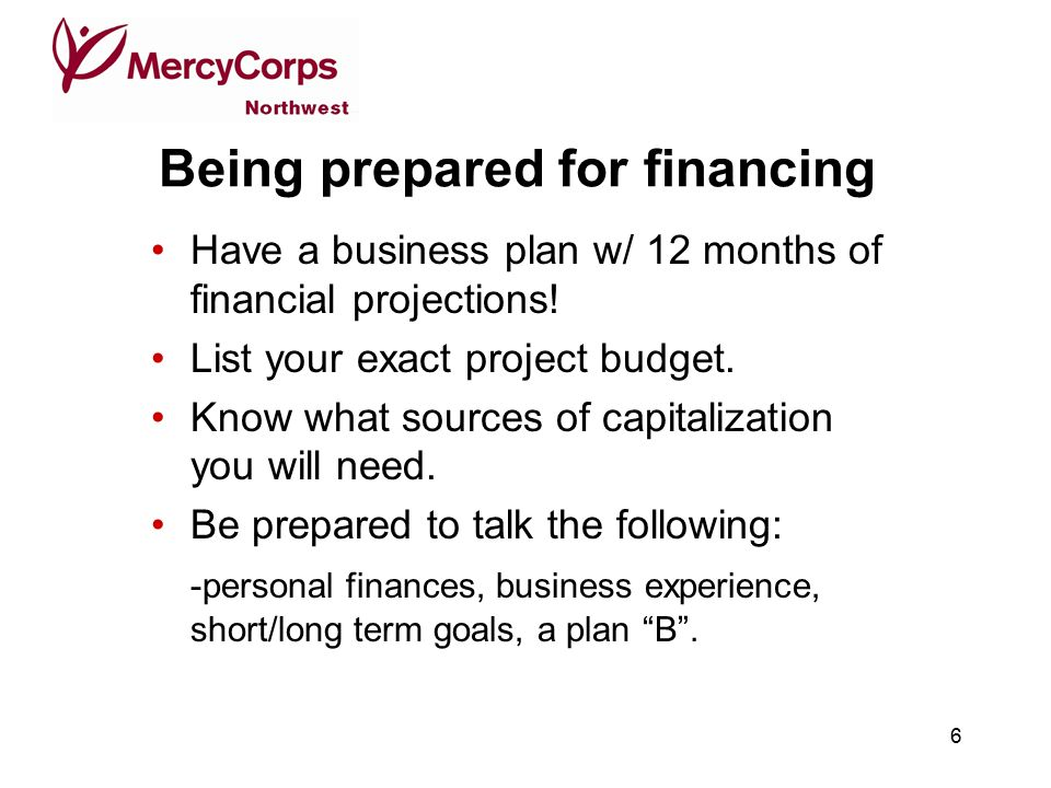 6 Being prepared for financing Have a business plan w/ 12 months of financial projections.