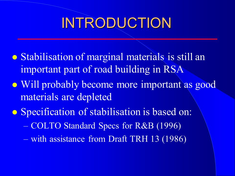 INTRODUCTION l Cement stabilisation experience incorporated in COLTO and TRH13 was based mainly on the use of: –Ordinary Portland Cement (SABS 471) –PBFC (SABS 626) –Portland cement blends (SABS 831) –Portland flyash cement (SABS 1466) l Things have changed !!