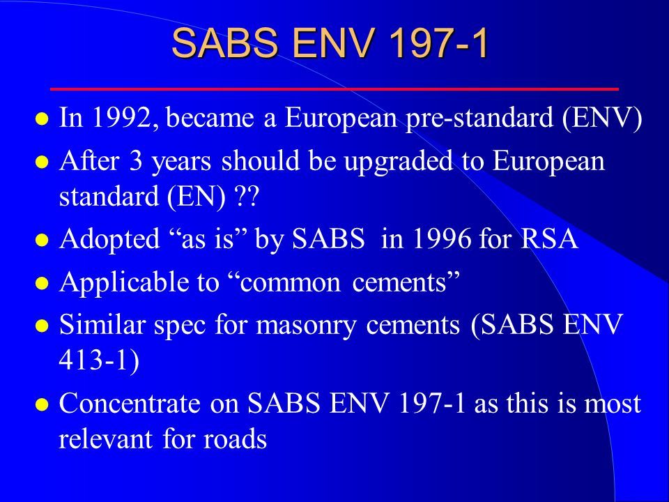 SABS ENV 197-1 l In 1992, became a European pre-standard (ENV) l After 3 years should be upgraded to European standard (EN) .