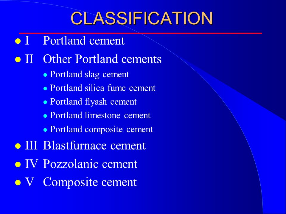 CLASSIFICATION l IPortland cement l IIOther Portland cements l Portland slag cement l Portland silica fume cement l Portland flyash cement l Portland limestone cement l Portland composite cement l IIIBlastfurnace cement l IVPozzolanic cement l VComposite cement