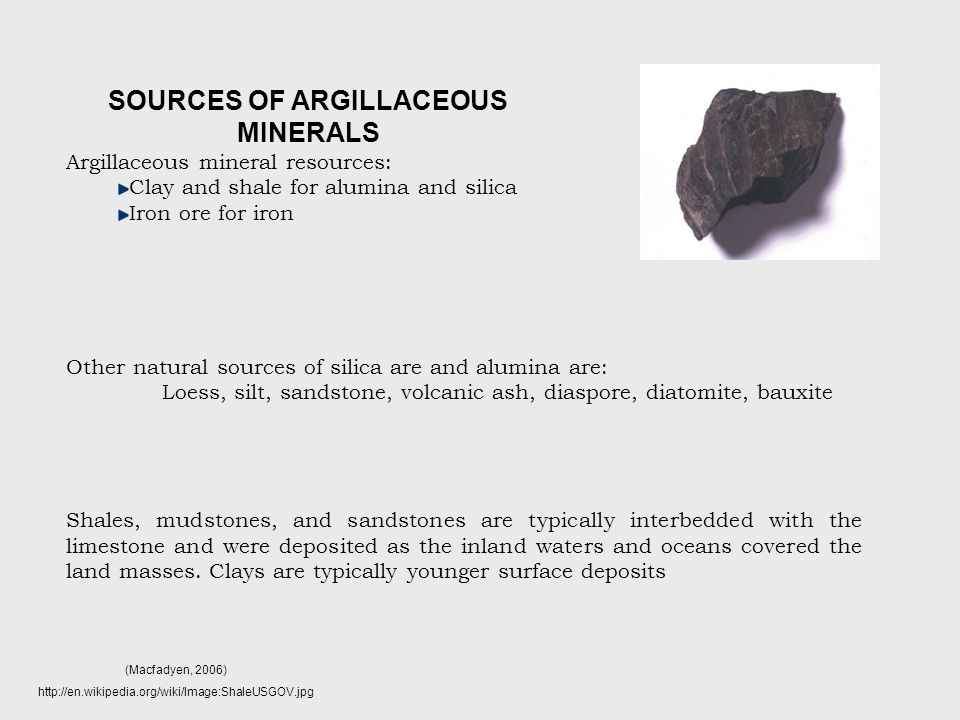 Argillaceous mineral resources: Clay and shale for alumina and silica Iron ore for iron Other natural sources of silica are and alumina are: Loess, silt, sandstone, volcanic ash, diaspore, diatomite, bauxite Shales, mudstones, and sandstones are typically interbedded with the limestone and were deposited as the inland waters and oceans covered the land masses.
