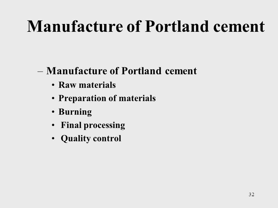 Manufacture of Portland cement –Manufacture of Portland cement Raw materials Preparation of materials Burning Final processing Quality control 32